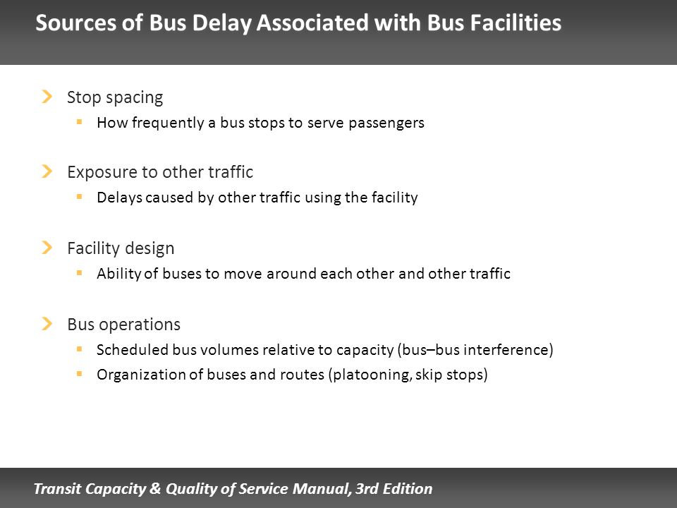 Transit Capacity & Quality of Service Manual, 3rd Edition Sources of Bus Delay Associated with Bus Facilities Stop spacing How frequently a bus stops