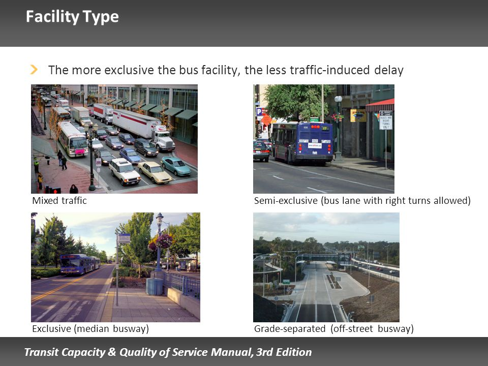 Transit Capacity & Quality of Service Manual, 3rd Edition Facility Type The more exclusive the bus facility, the less traffic-induced delay Mixed traf