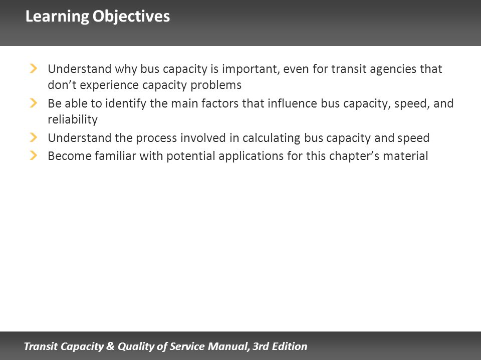 Transit Capacity & Quality of Service Manual, 3rd Edition Learning Objectives Understand why bus capacity is important, even for transit agencies that
