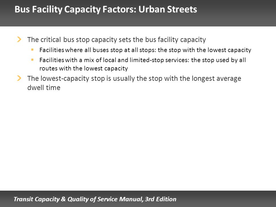 Transit Capacity & Quality of Service Manual, 3rd Edition Bus Facility Capacity Factors: Urban Streets The critical bus stop capacity sets the bus fac
