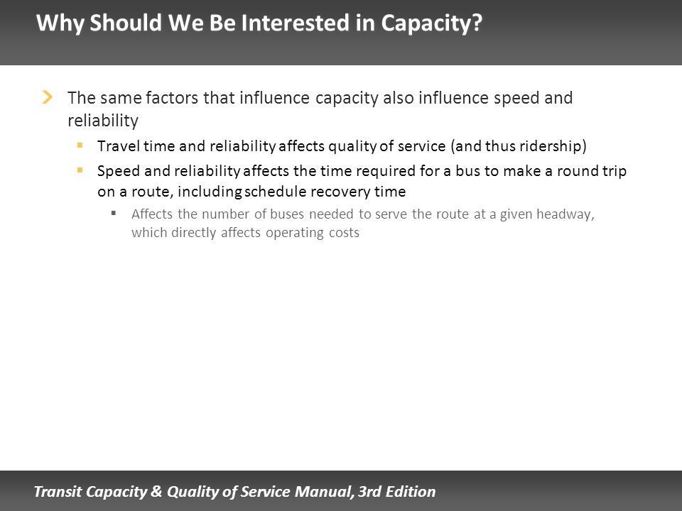 Transit Capacity & Quality of Service Manual, 3rd Edition Why Should We Be Interested in Capacity? The same factors that influence capacity also influ