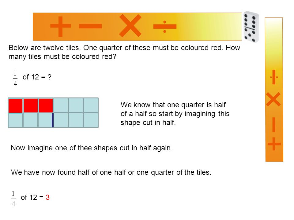 Below are twelve tiles. One quarter of these must be coloured red. How many tiles must be coloured red? We know that one quarter is half of a half so