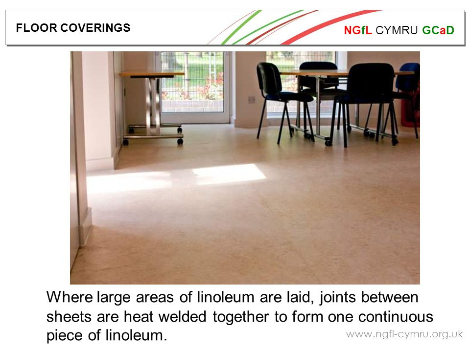 NGfL CYMRU GCaD www.ngfl-cymru.org.uk Where large areas of linoleum are laid, joints between sheets are heat welded together to form one continuous piece of linoleum.