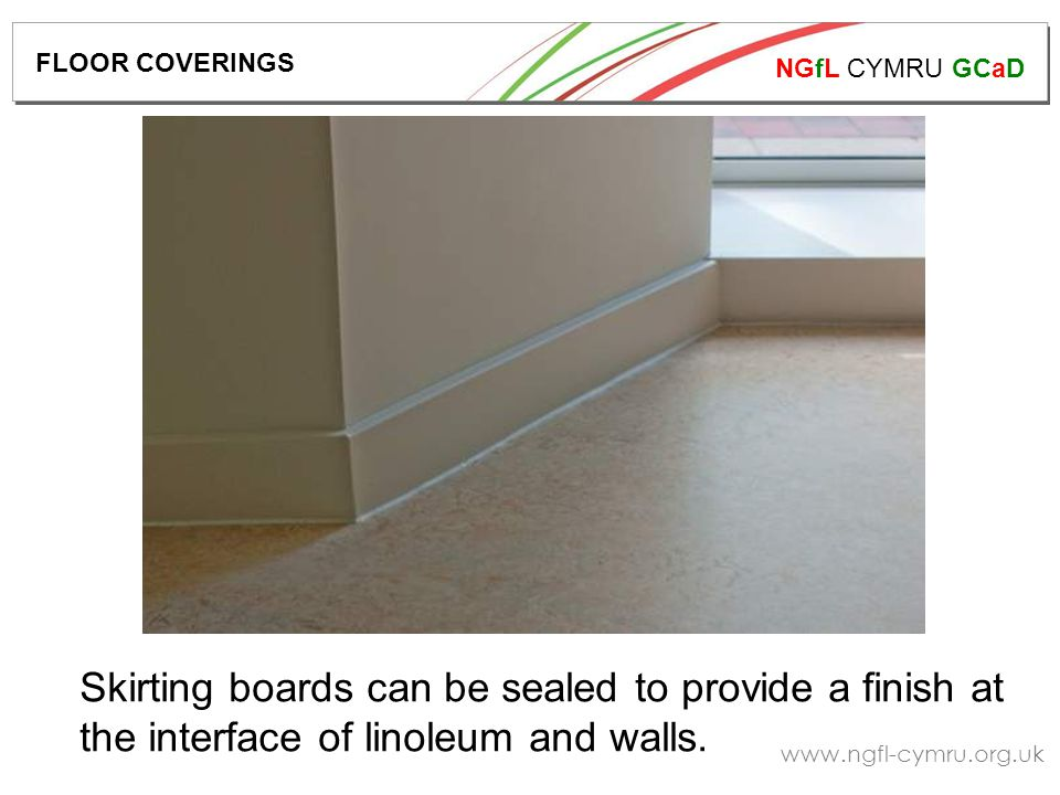 NGfL CYMRU GCaD   Skirting boards can be sealed to provide a finish at the interface of linoleum and walls.