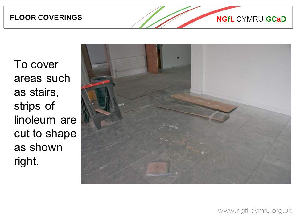 NGfL CYMRU GCaD www.ngfl-cymru.org.uk To cover areas such as stairs, strips of linoleum are cut to shape as shown right. FLOOR COVERINGS