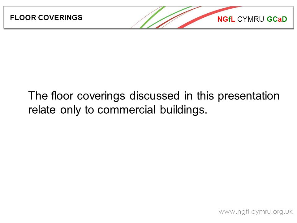 NGfL CYMRU GCaD   The floor coverings discussed in this presentation relate only to commercial buildings.