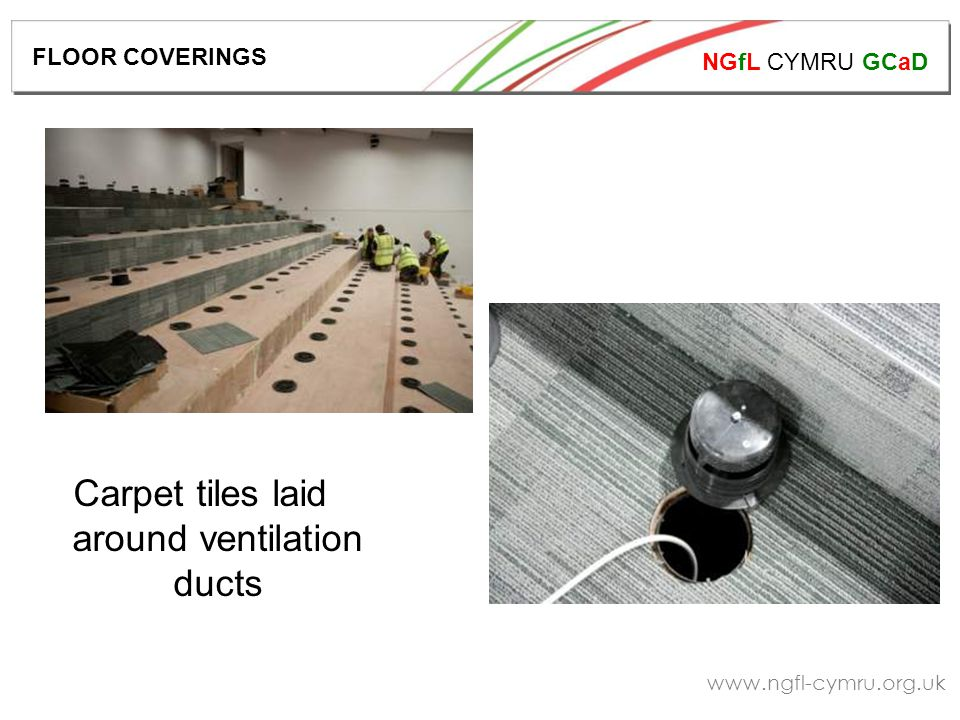 NGfL CYMRU GCaD www.ngfl-cymru.org.uk Carpet tiles laid around ventilation ducts FLOOR COVERINGS