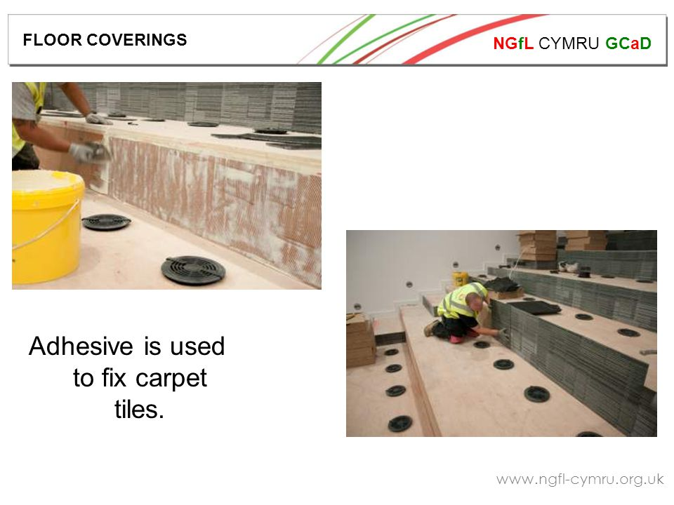 NGfL CYMRU GCaD   Adhesive is used to fix carpet tiles. FLOOR COVERINGS