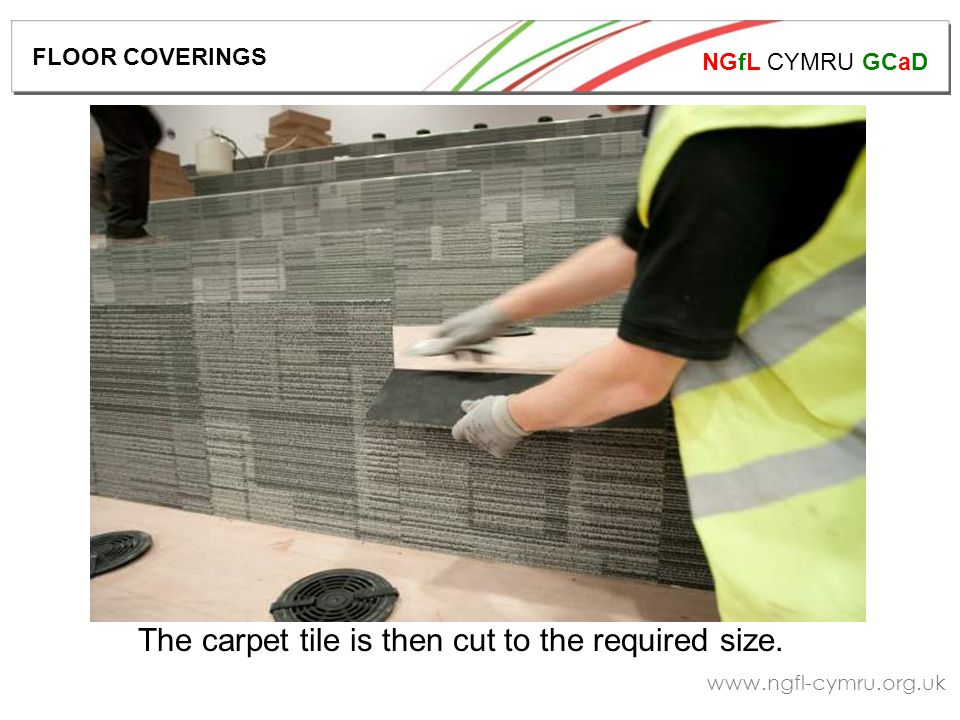 NGfL CYMRU GCaD www.ngfl-cymru.org.uk The carpet tile is then cut to the required size.