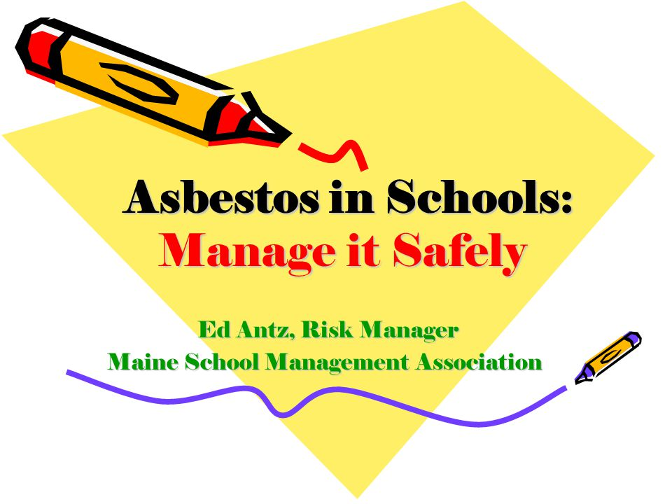 Ed Antz, Risk Manager Ed Antz, Risk Manager Maine School Management Association Asbestos in Schools: Manage it Safely