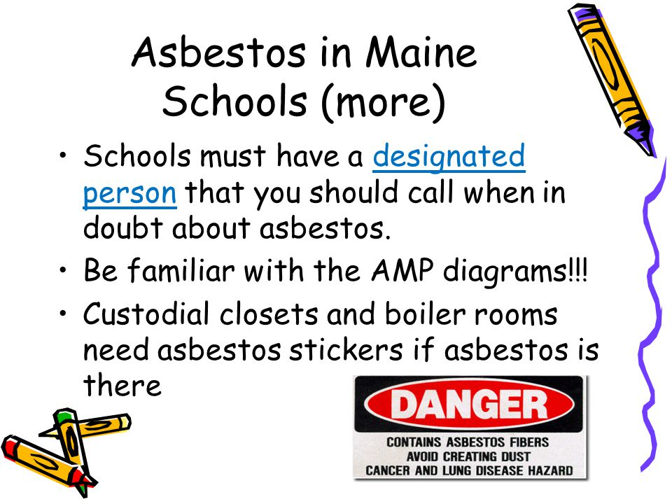 Asbestos in Maine Schools (more) Schools must have a designated person that you should call when in doubt about asbestos. Be familiar with the AMP dia