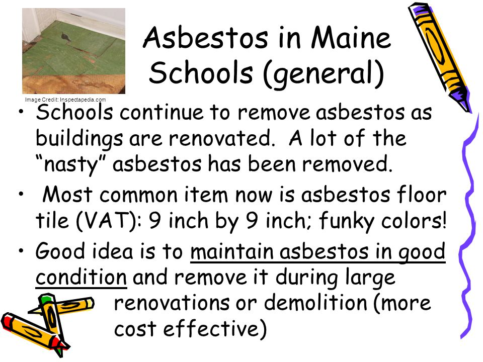Asbestos in Maine Schools (general) Schools continue to remove asbestos as buildings are renovated. A lot of the nasty asbestos has been removed. Most