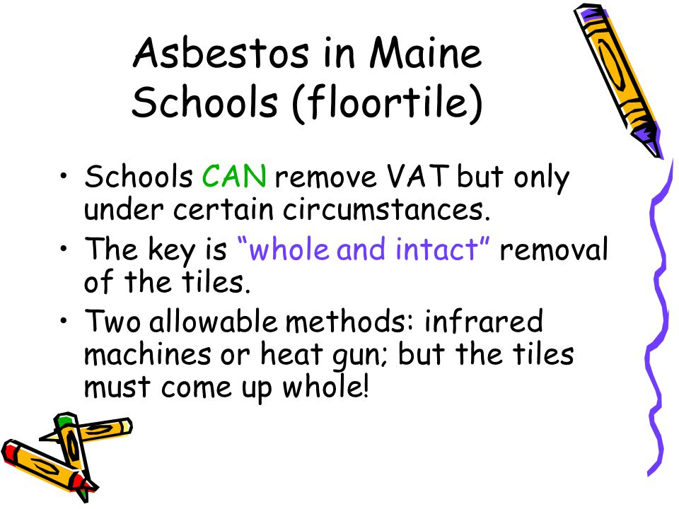 Asbestos in Maine Schools (floortile) Schools CAN remove VAT but only under certain circumstances. The key is whole and intact removal of the tiles. T