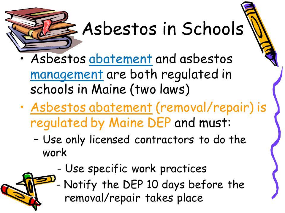 Asbestos in Schools Asbestos abatement and asbestos management are both regulated in schools in Maine (two laws) Asbestos abatement (removal/repair) i