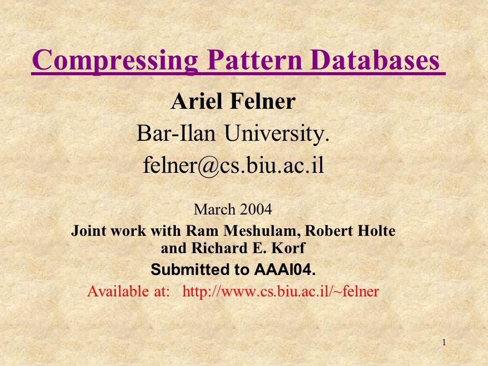 1 Compressing Pattern Databases Ariel Felner Bar-Ilan University. felner@cs.biu.ac.il March 2004 Joint work with Ram Meshulam, Robert Holte and Richar