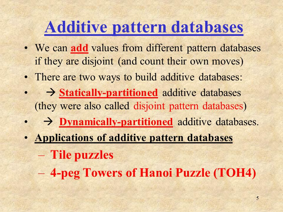 5 Additive pattern databases We can add values from different pattern databases if they are disjoint (and count their own moves) There are two ways to build additive databases: Statically-partitioned additive databases (they were also called disjoint pattern databases) Dynamically-partitioned additive databases.