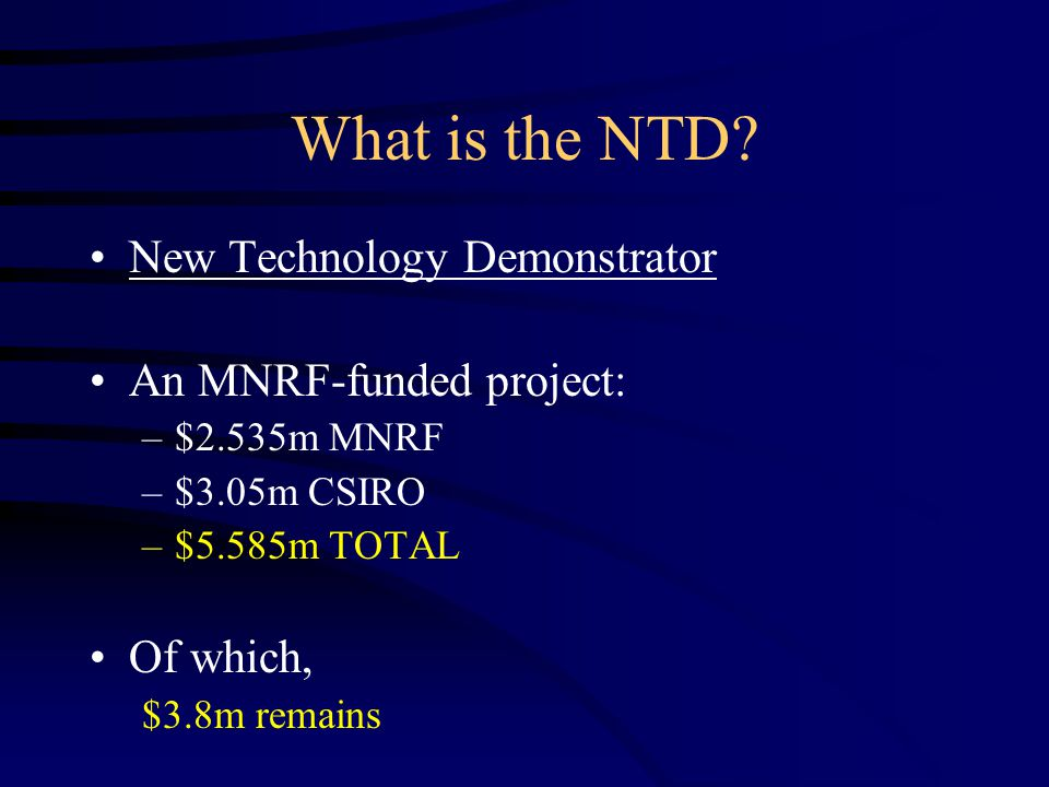 What is the NTD? New Technology Demonstrator An MNRF-funded project: –$2.535m MNRF –$3.05m CSIRO –$5.585m TOTAL Of which, $3.8m remains