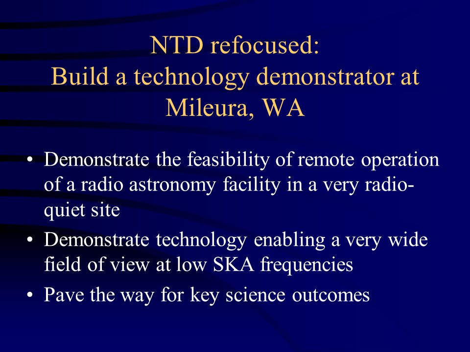 NTD refocused: Build a technology demonstrator at Mileura, WA Demonstrate the feasibility of remote operation of a radio astronomy facility in a very radio- quiet site Demonstrate technology enabling a very wide field of view at low SKA frequencies Pave the way for key science outcomes