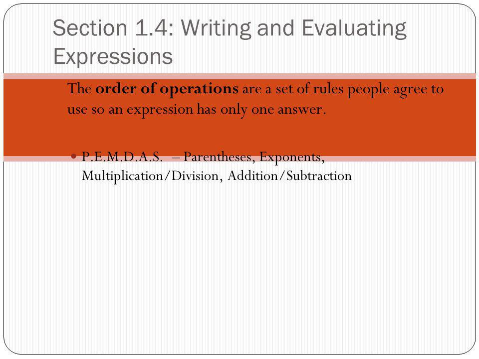 Section 1.4: Writing and Evaluating Expressions The order of operations are a set of rules people agree to use so an expression has only one answer.