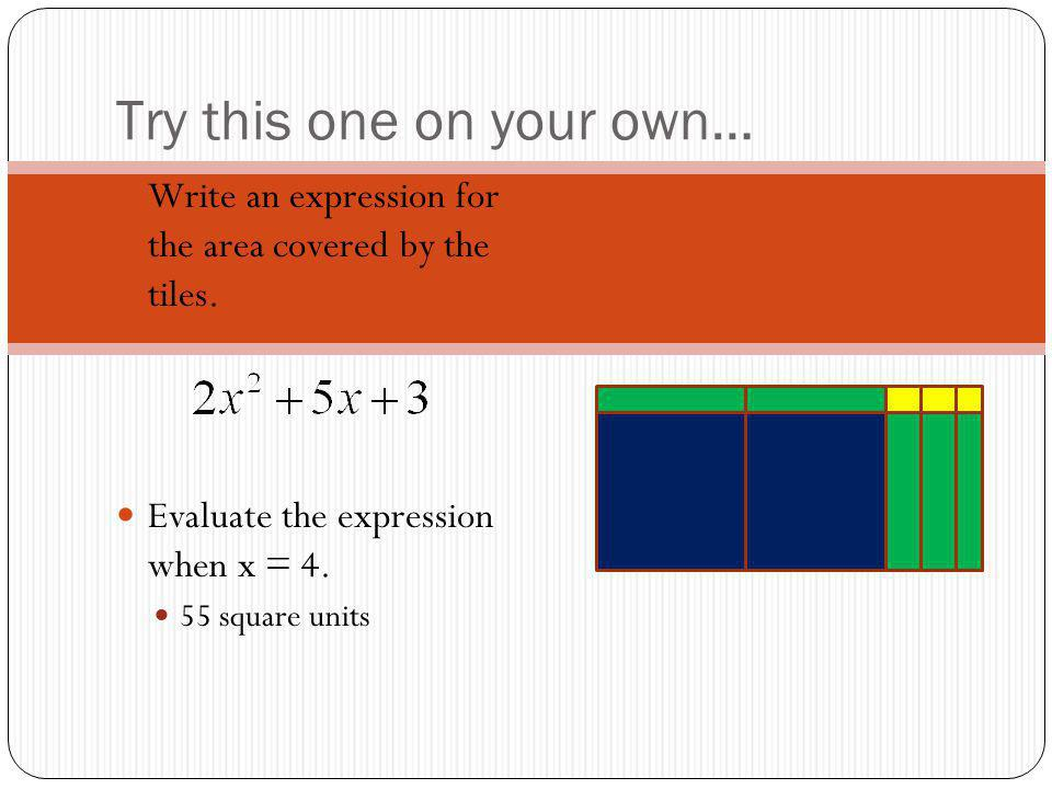 Try this one on your own… Write an expression for the area covered by the tiles. Evaluate the expression when x = 4. 55 square units