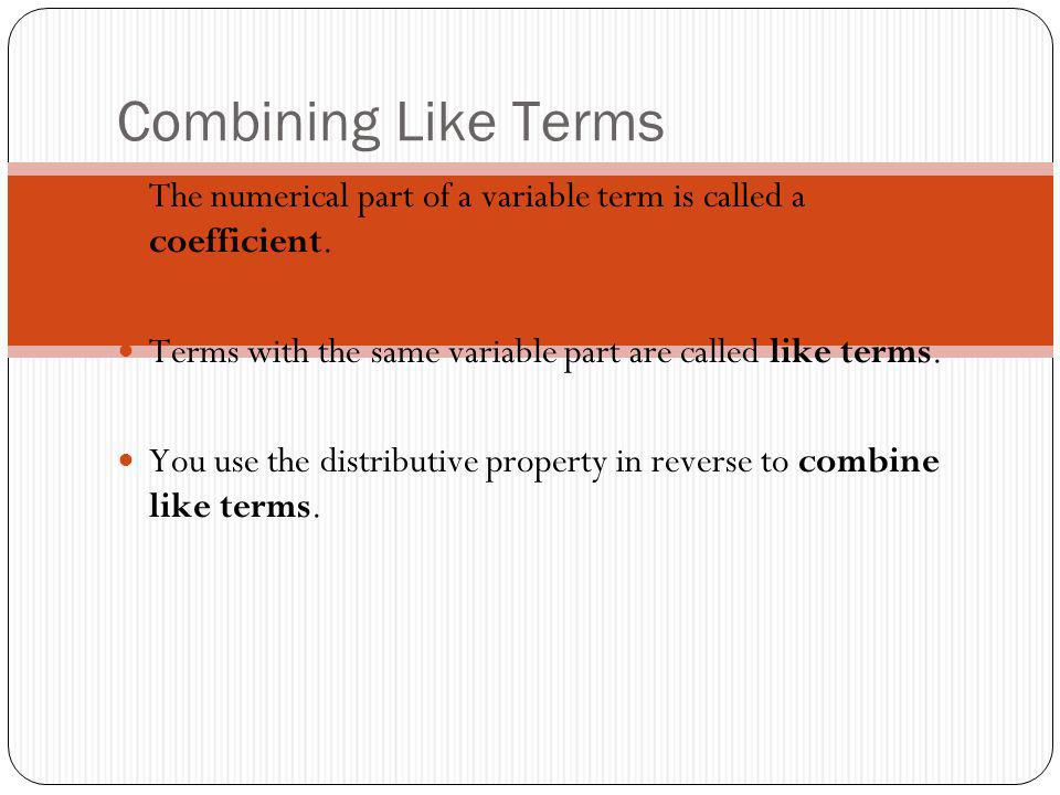 Combining Like Terms The numerical part of a variable term is called a coefficient. Terms with the same variable part are called like terms. You use t