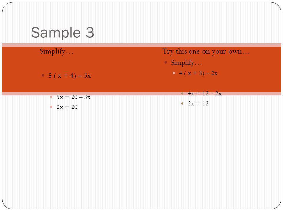 Sample 3 Simplify… 5 ( x + 4) – 3x 5x + 20 – 3x 2x + 20 Try this one on your own… Simplify… 4 ( x + 3) – 2x 4x + 12 – 2x 2x + 12