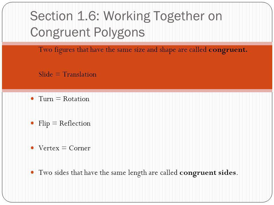 Section 1.6: Working Together on Congruent Polygons Two figures that have the same size and shape are called congruent. Slide = Translation Turn = Rot