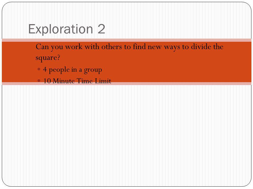 Exploration 2 Can you work with others to find new ways to divide the square? 4 people in a group 10 Minute Time Limit