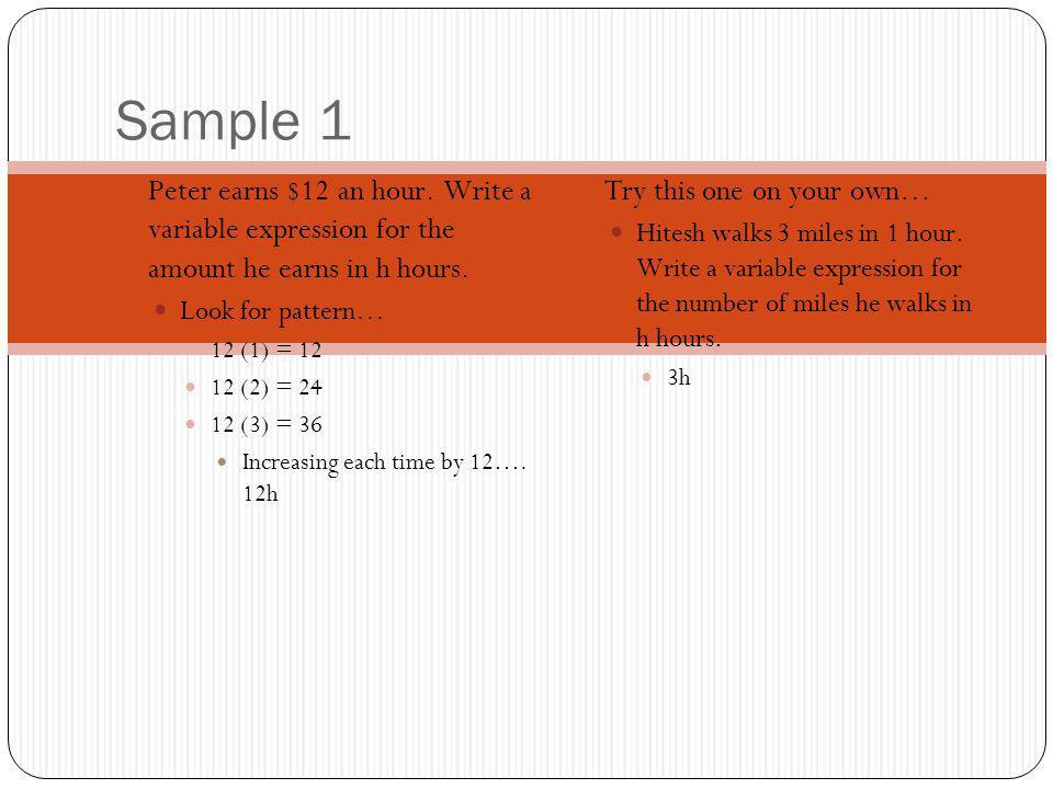 Sample 1 Peter earns $12 an hour. Write a variable expression for the amount he earns in h hours. Look for pattern… 12 (1) = 12 12 (2) = 24 12 (3) = 3