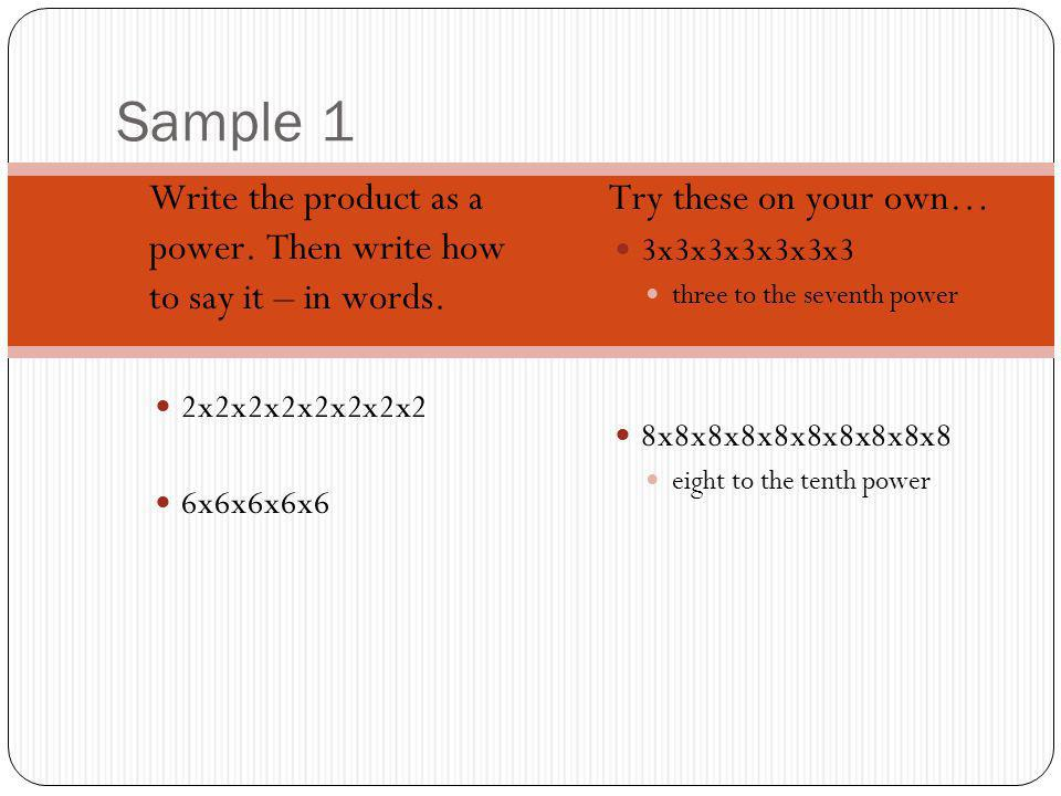 Sample 1 Write the product as a power. Then write how to say it – in words. 2x2x2x2x2x2x2x2 6x6x6x6x6 Try these on your own… 3x3x3x3x3x3x3 three to th