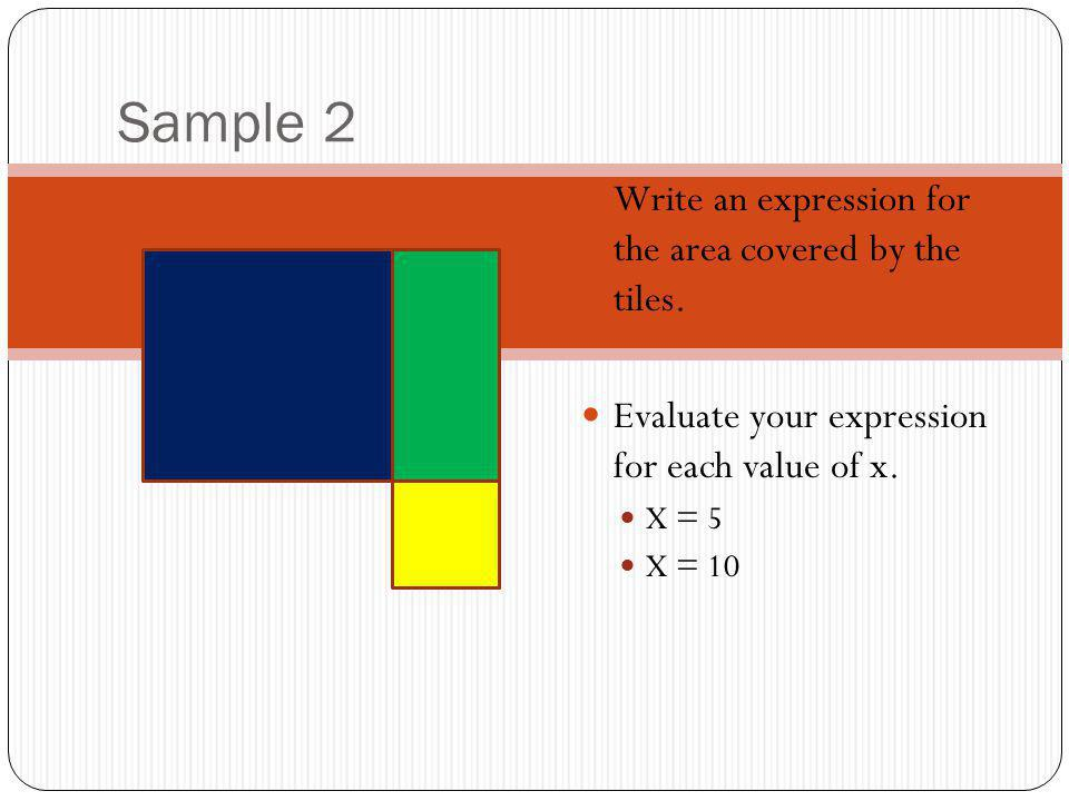 Sample 2 Write an expression for the area covered by the tiles. Evaluate your expression for each value of x. X = 5 X = 10