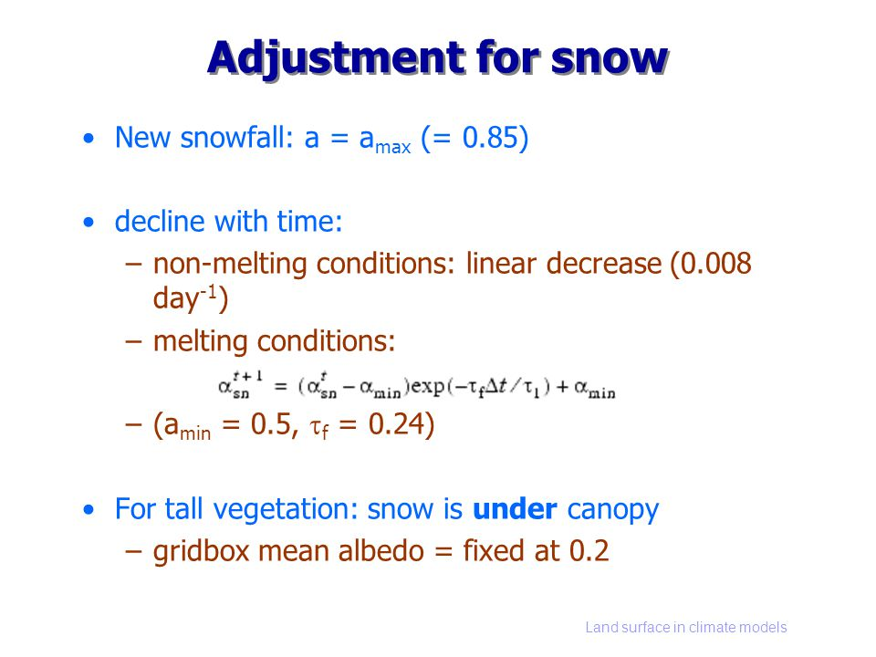 Land surface in climate models Adjustment for snow New snowfall: a = a max (= 0.85) decline with time: –non-melting conditions: linear decrease (0.008 day -1 ) –melting conditions: –(a min = 0.5, f = 0.24) For tall vegetation: snow is under canopy –gridbox mean albedo = fixed at 0.2