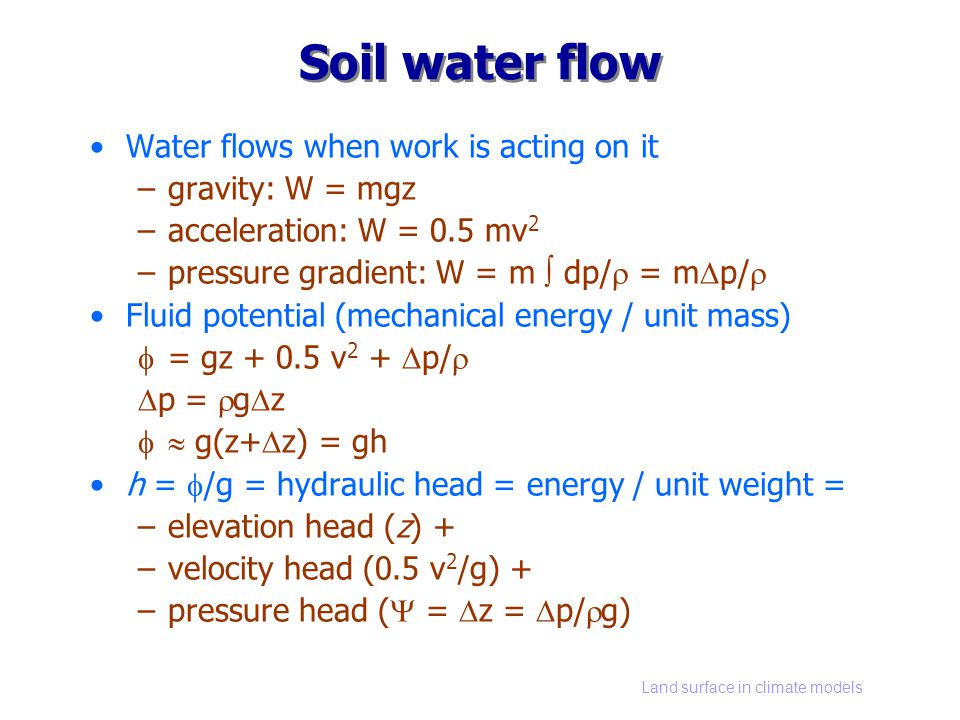 Land surface in climate models Soil water flow Water flows when work is acting on it –gravity: W = mgz –acceleration: W = 0.5 mv 2 –pressure gradient: