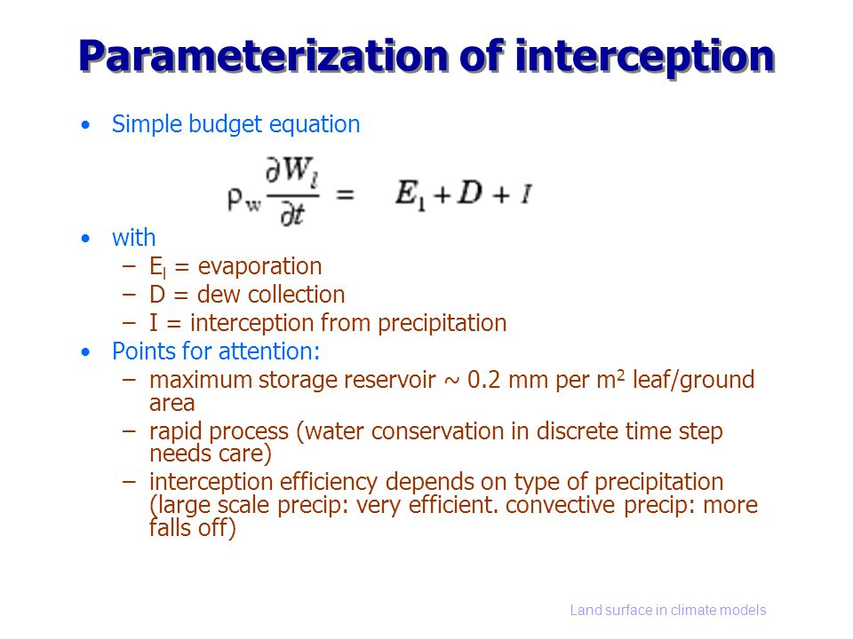 Land surface in climate models Parameterization of interception Simple budget equation with –E l = evaporation –D = dew collection –I = interception f