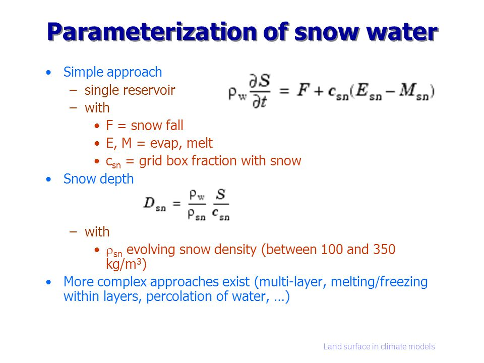 Land surface in climate models Parameterization of snow water Simple approach –single reservoir –with F = snow fall E, M = evap, melt c sn = grid box fraction with snow Snow depth –with sn evolving snow density (between 100 and 350 kg/m 3 ) More complex approaches exist (multi-layer, melting/freezing within layers, percolation of water, …)