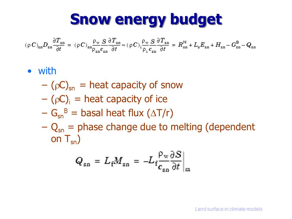 Land surface in climate models Snow energy budget with –( C) sn = heat capacity of snow –( C) i = heat capacity of ice –G sn B = basal heat flux ( T/r