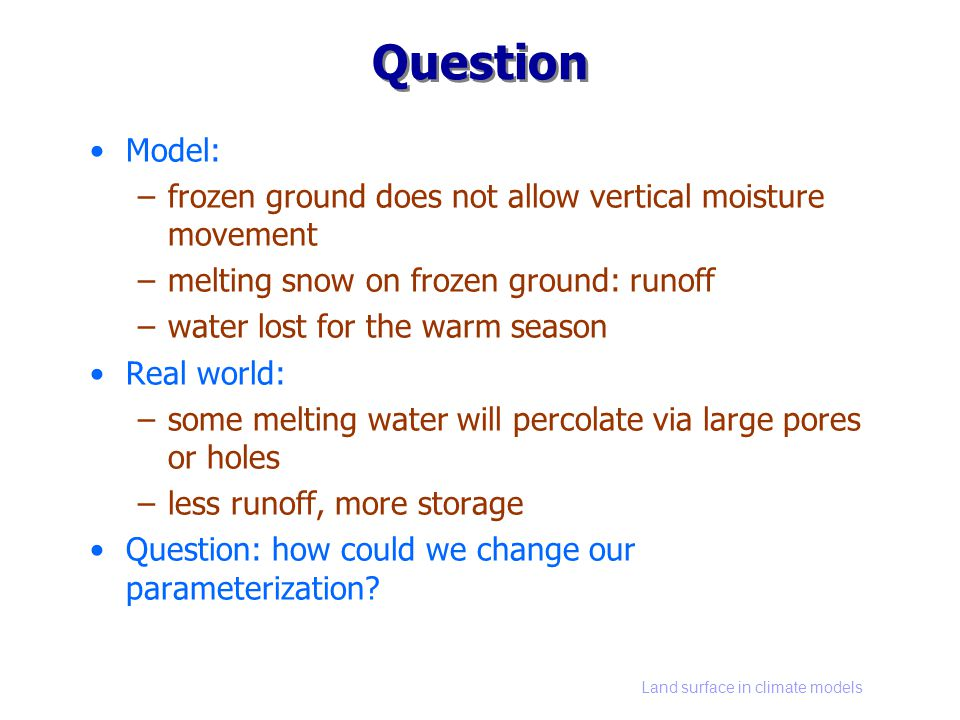 Land surface in climate models Question Model: –frozen ground does not allow vertical moisture movement –melting snow on frozen ground: runoff –water