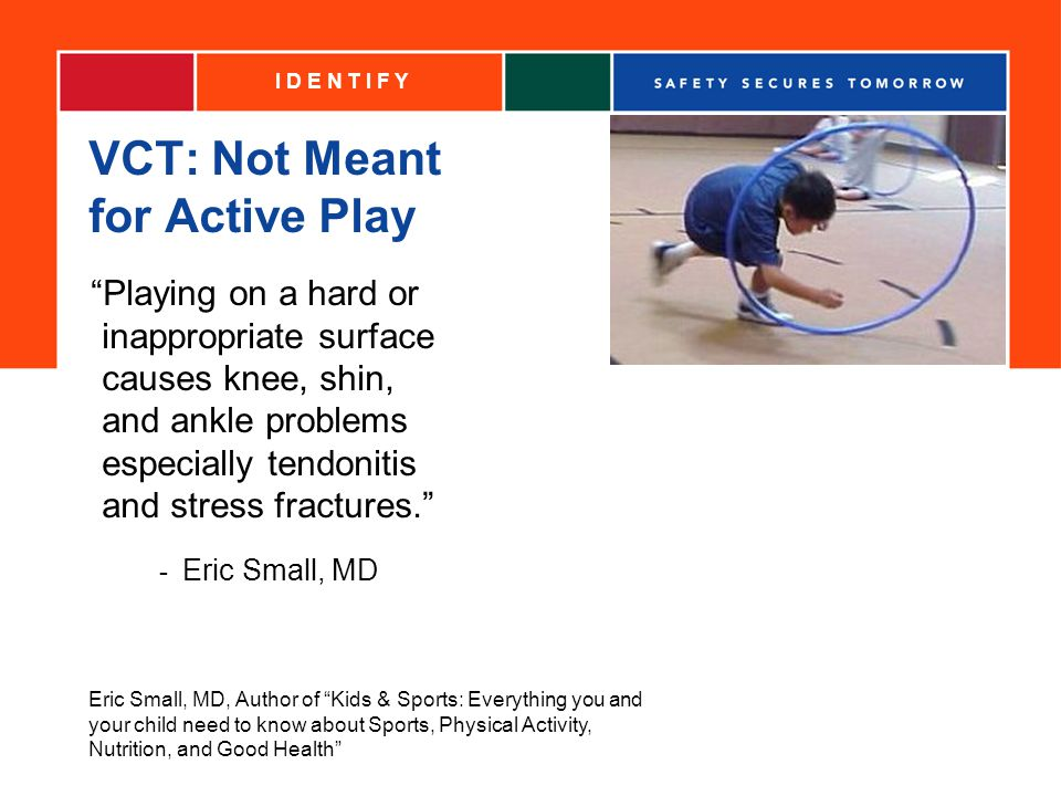VCT: Not Meant for Active Play Playing on a hard or inappropriate surface causes knee, shin, and ankle problems especially tendonitis and stress fractures.