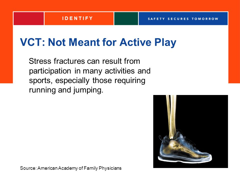 VCT: Not Meant for Active Play Stress fractures can result from participation in many activities and sports, especially those requiring running and jumping.