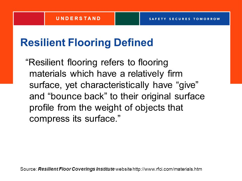 Resilient Flooring Defined Resilient flooring refers to flooring materials which have a relatively firm surface, yet characteristically have give and bounce back to their original surface profile from the weight of objects that compress its surface.