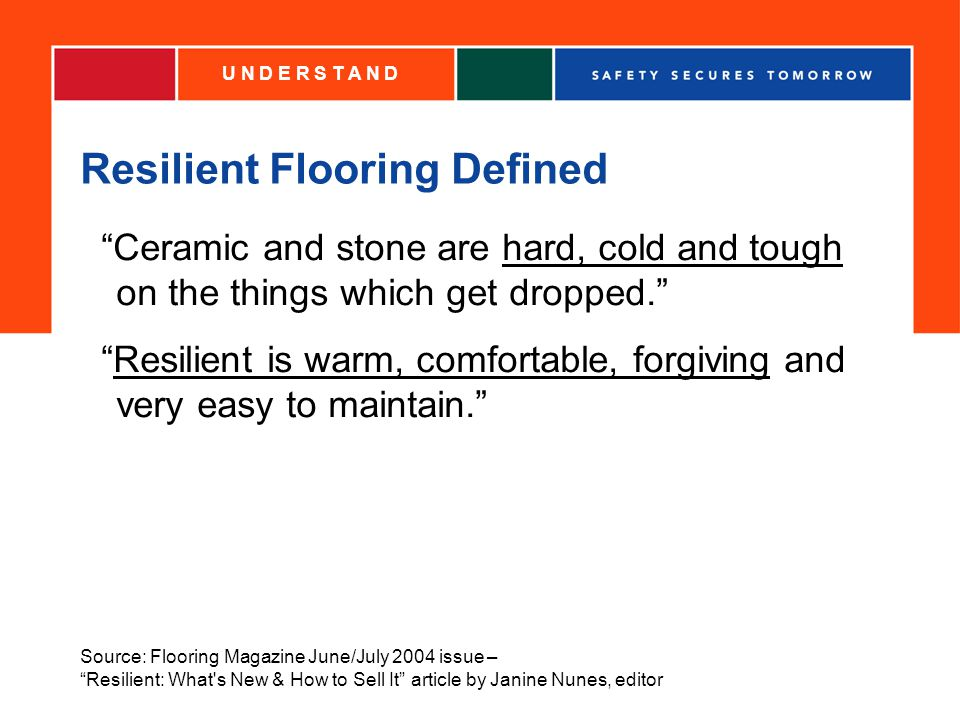 Resilient Flooring Defined Ceramic and stone are hard, cold and tough on the things which get dropped.