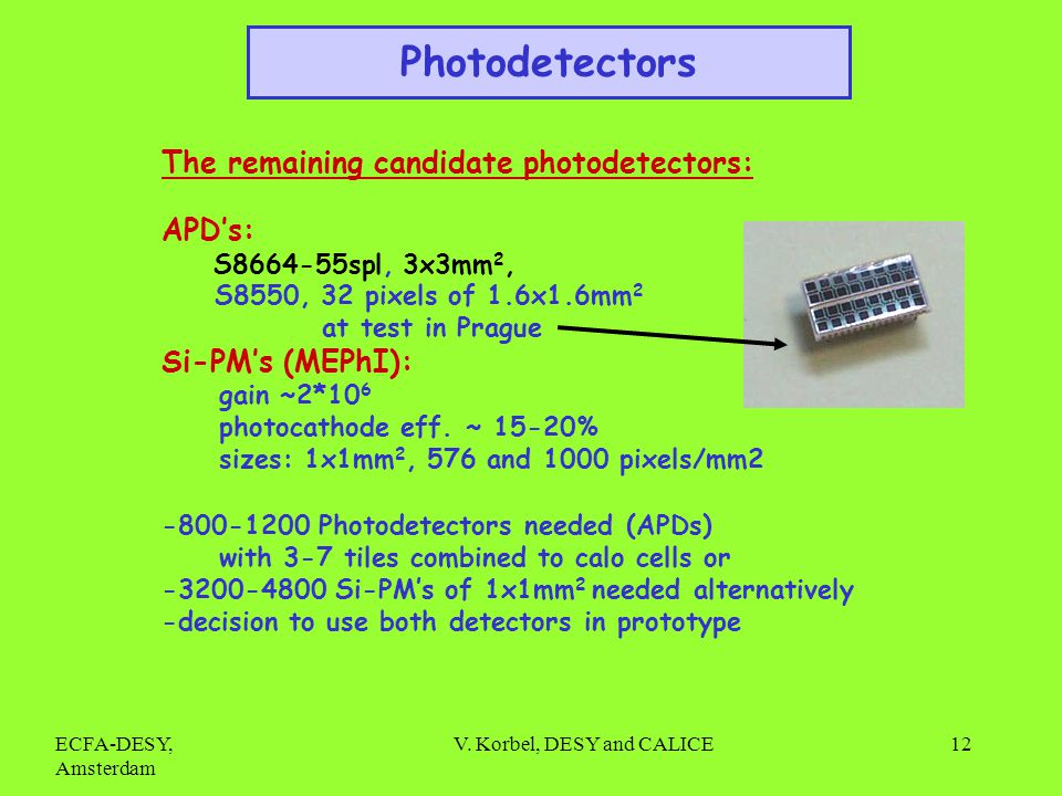 ECFA-DESY, Amsterdam V. Korbel, DESY and CALICE12 The remaining candidate photodetectors: APDs: S8664-55spl, 3x3mm 2, S8550, 32 pixels of 1.6x1.6mm 2