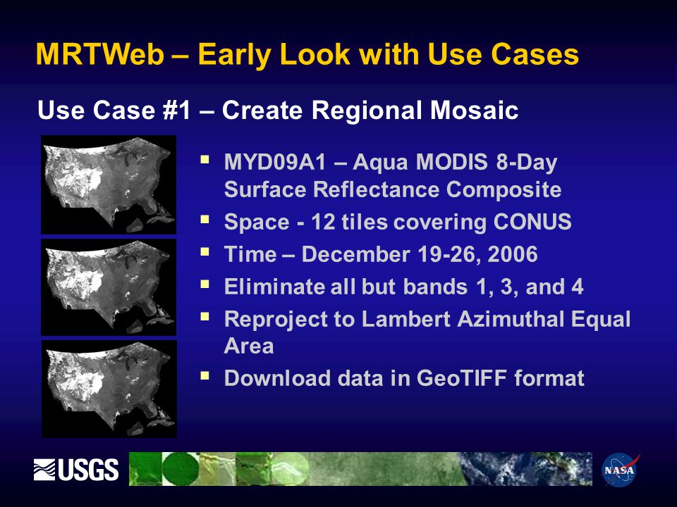 MRTWeb – Early Look with Use Cases MYD09A1 – Aqua MODIS 8-Day Surface Reflectance Composite Space - 12 tiles covering CONUS Time – December 19-26, 2006 Eliminate all but bands 1, 3, and 4 Reproject to Lambert Azimuthal Equal Area Download data in GeoTIFF format Use Case #1 – Create Regional Mosaic