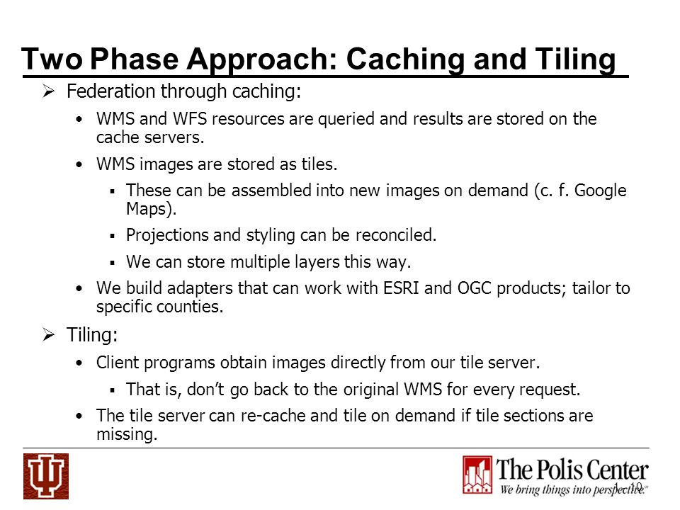 1 - 10 Two Phase Approach: Caching and Tiling Federation through caching: WMS and WFS resources are queried and results are stored on the cache servers.