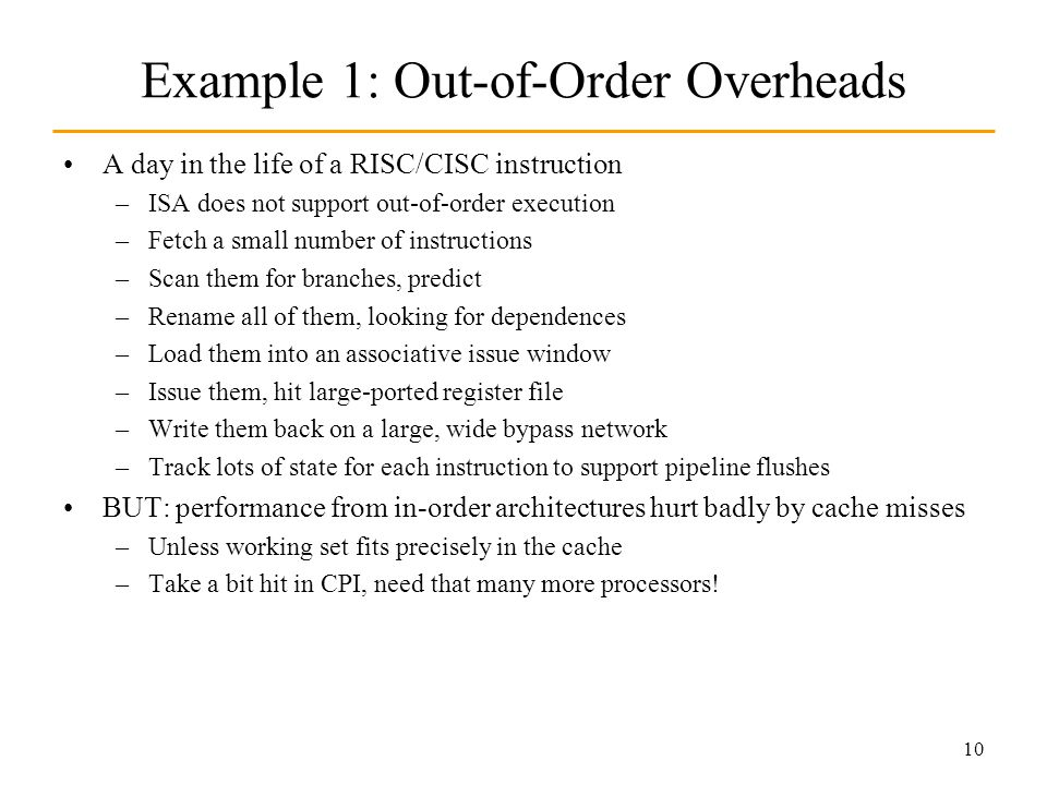 10 Example 1: Out-of-Order Overheads A day in the life of a RISC/CISC instruction –ISA does not support out-of-order execution –Fetch a small number of instructions –Scan them for branches, predict –Rename all of them, looking for dependences –Load them into an associative issue window –Issue them, hit large-ported register file –Write them back on a large, wide bypass network –Track lots of state for each instruction to support pipeline flushes BUT: performance from in-order architectures hurt badly by cache misses –Unless working set fits precisely in the cache –Take a bit hit in CPI, need that many more processors!