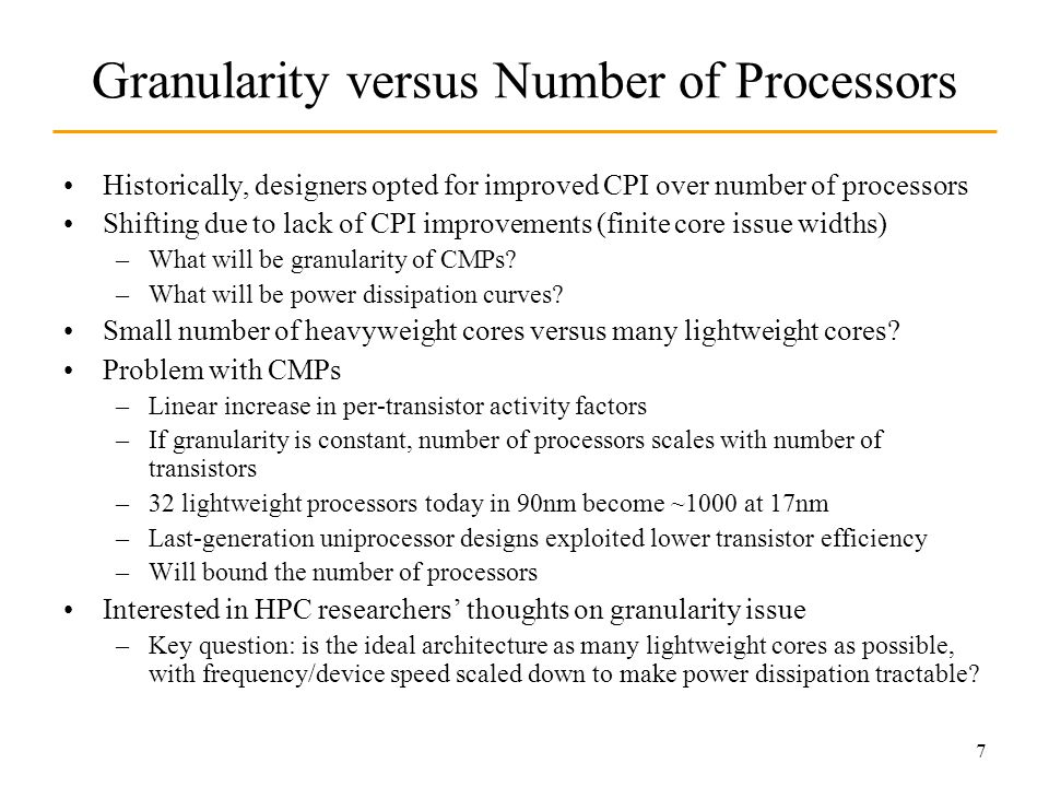 7 Granularity versus Number of Processors Historically, designers opted for improved CPI over number of processors Shifting due to lack of CPI improvements (finite core issue widths) –What will be granularity of CMPs.