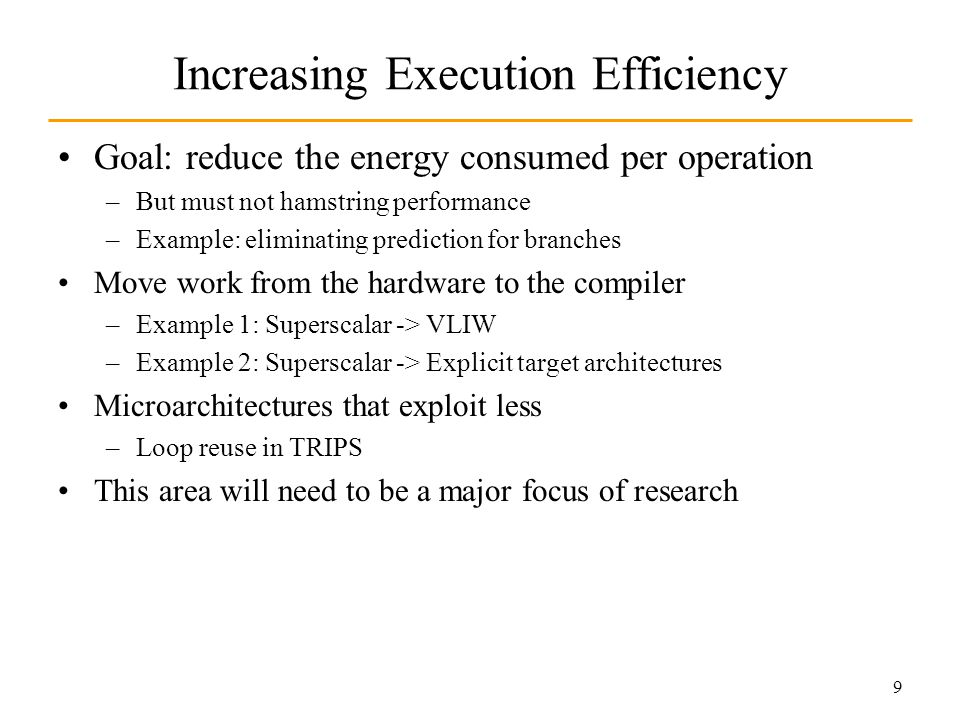 9 Increasing Execution Efficiency Goal: reduce the energy consumed per operation –But must not hamstring performance –Example: eliminating prediction for branches Move work from the hardware to the compiler –Example 1: Superscalar -> VLIW –Example 2: Superscalar -> Explicit target architectures Microarchitectures that exploit less –Loop reuse in TRIPS This area will need to be a major focus of research
