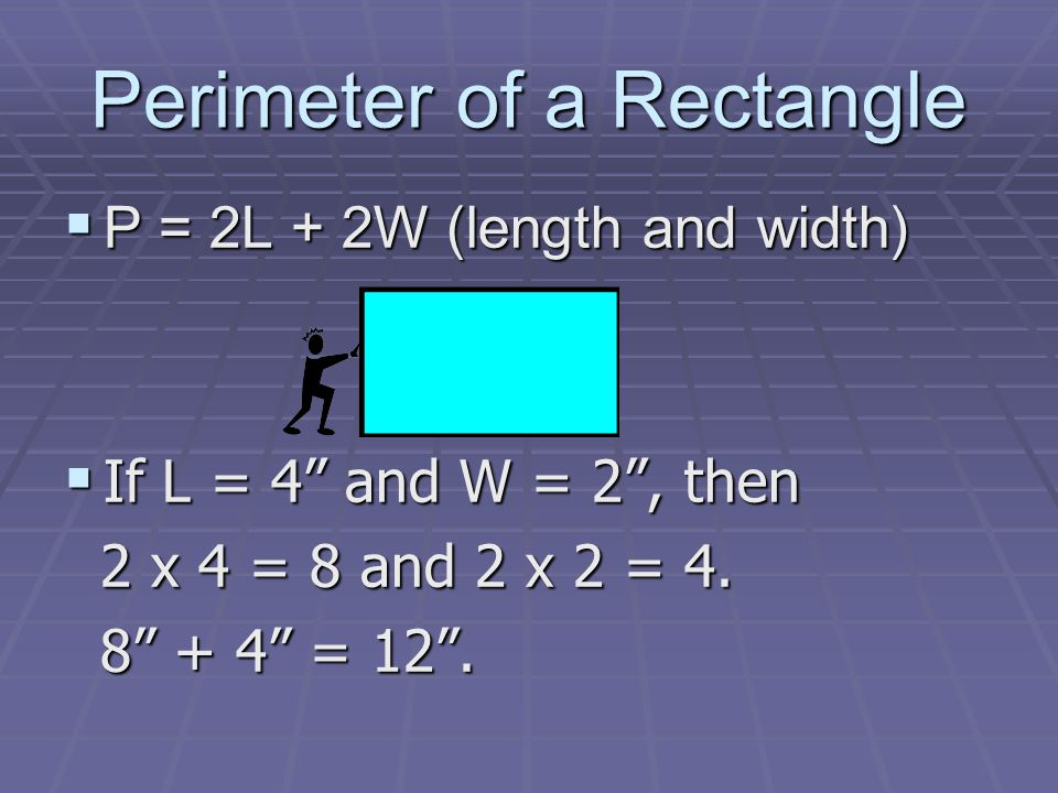 Perimeter of a Rectangle P = 2L + 2W (length and width) P = 2L + 2W (length and width) If L = 4 and W = 2, then If L = 4 and W = 2, then 2 x 4 = 8 and 2 x 2 = 4.