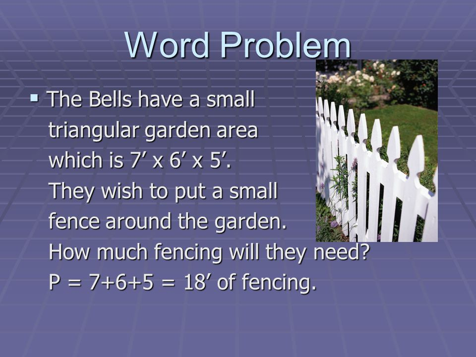 Word Problem The Bells have a small The Bells have a small triangular garden area triangular garden area which is 7 x 6 x 5. which is 7 x 6 x 5. They