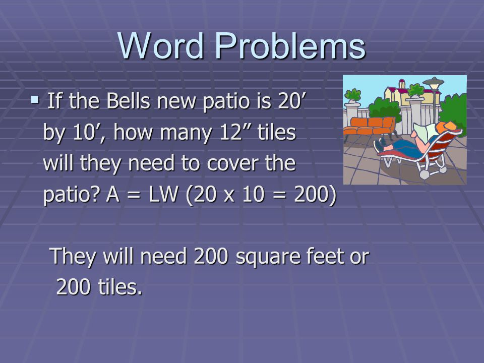 Word Problems If the Bells new patio is 20 If the Bells new patio is 20 by 10, how many 12 tiles by 10, how many 12 tiles will they need to cover the will they need to cover the patio.